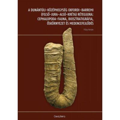 A Dunántúli-középhegység oxfordi-barremi (felső-jura-alsó-kréta) rétegsora: cephalopoda-fauna, biosztratigráfia, őskörnyezet és medencefejlődés